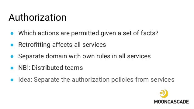 Authorization ● Which actions are permitted given a set of facts? ● Retrofitting affects all services ● Separate domain wi...