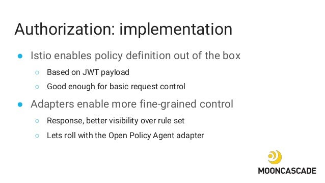 Authorization: implementation ● Istio enables policy definition out of the box ○ Based on JWT payload ○ Good enough for ba...