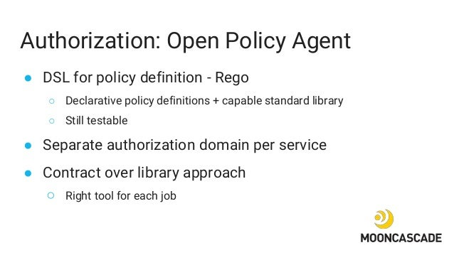Authorization: Open Policy Agent ● DSL for policy definition - Rego ○ Declarative policy definitions + capable standard li...