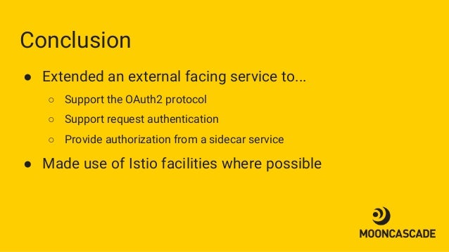 Conclusion ● Extended an external facing service to... ○ Support the OAuth2 protocol ○ Support request authentication ○ Pr...