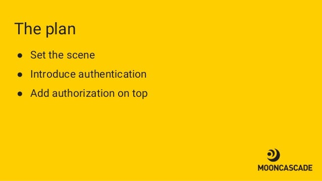 The plan ● Set the scene ● Introduce authentication ● Add authorization on top