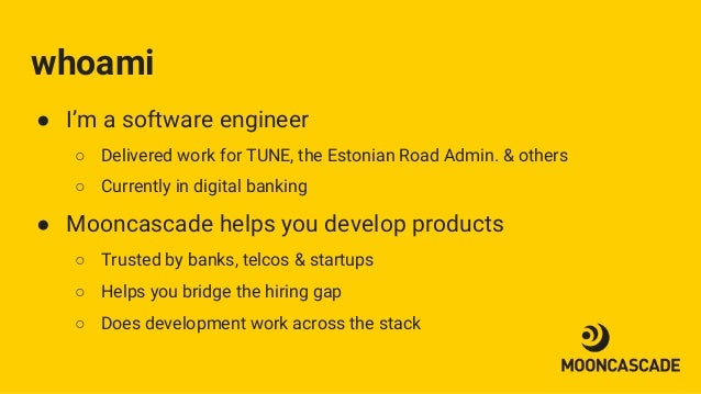 whoami ● I'm a software engineer ○ Delivered work for TUNE, the Estonian Road Admin. & others ○ Currently in digital banki...