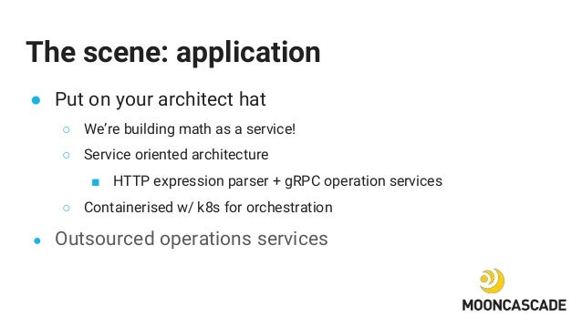 The scene: application ● Put on your architect hat ○ We're building math as a service! ○ Service oriented architecture ■ H...