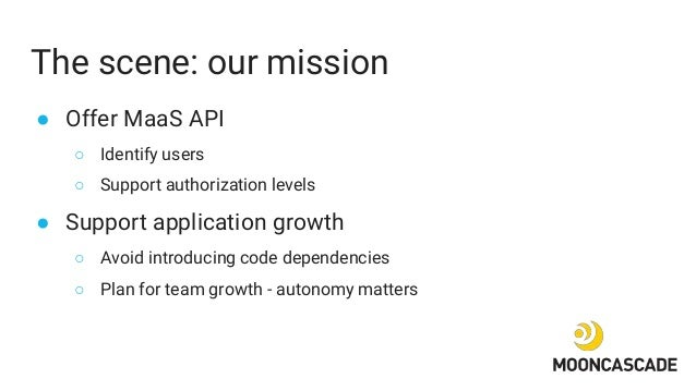 The scene: our mission ● Offer MaaS API ○ Identify users ○ Support authorization levels ● Support application growth ○ Avo...