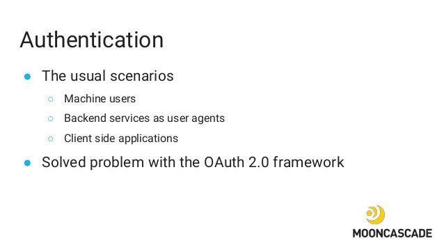 Authentication ● The usual scenarios ○ Machine users ○ Backend services as user agents ○ Client side applications ● Solved...