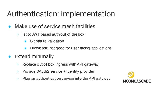 Authentication: implementation ● Make use of service mesh facilities ○ Istio: JWT based auth out of the box ■ Signature va...