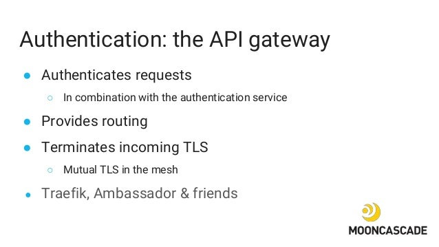 Authentication: the API gateway ● Authenticates requests ○ In combination with the authentication service ● Provides routi...