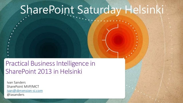 ivan@dimension-si.com Practical Business Intelligence in SharePoint 2013 in Helsinki SharePoint Saturday Helsinki