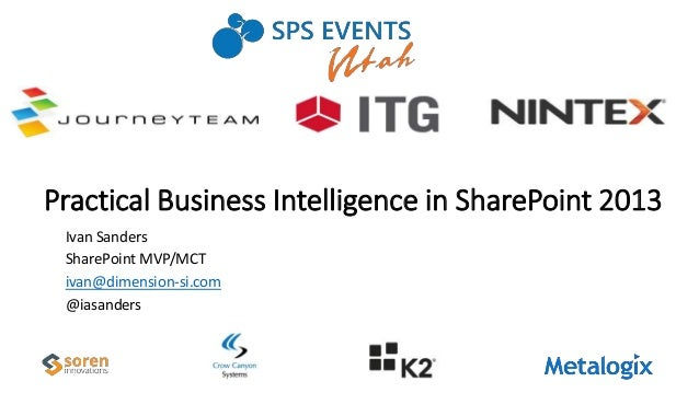 Practical Business Intelligence in SharePoint 2013 Ivan Sanders SharePoint MVP/MCT ivan@dimension-si.com @iasanders