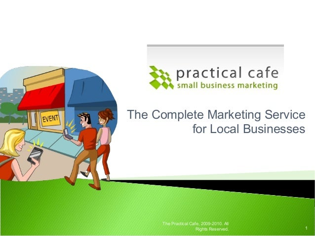 The Complete Marketing Service for Local Businesses 1 The Practical Cafe, 2009-2010. All Rights Reserved.