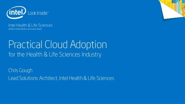 Intel Health & Life Sciences Where information and care meet  Practical Cloud Adoption for the Health & Life Sciences Indu...