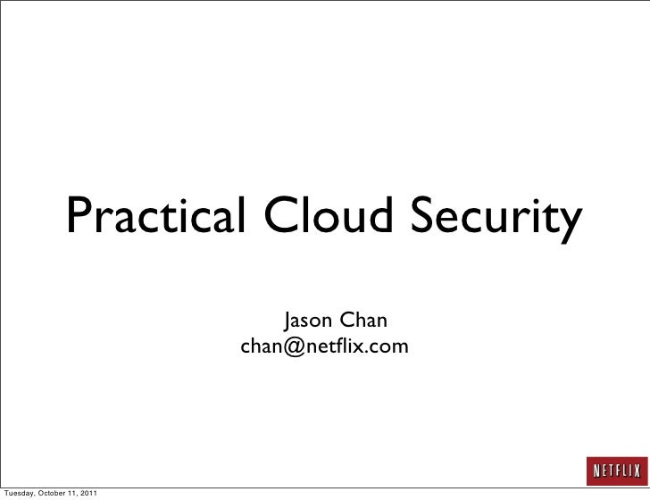 Practical Cloud Security                                Jason Chan                            chan@netflix.comTuesday, Octo...