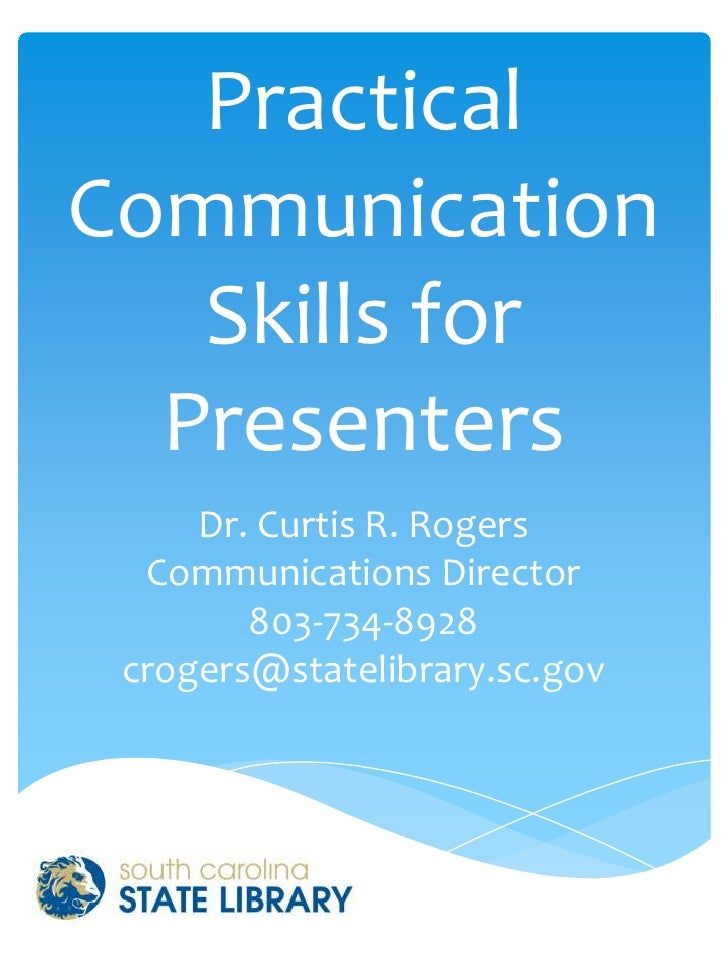 PracticalCommunication   Skills for  Presenters     Dr. Curtis R. Rogers  Communications Director        803-734-8928 crog...