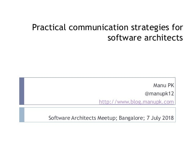 Practical communication strategies for software architects Manu PK @manupk12 http://www.blog.manupk.com Software Architect...