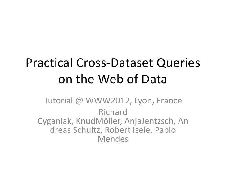 Practical Cross-Dataset Queries      on the Web of Data   Tutorial @ WWW2012, Lyon, France                  Richard  Cygan...