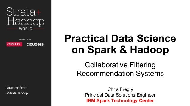 Practical Data Science on Spark & Hadoop Collaborative Filtering Recommendation Systems Chris Fregly Principal Data Soluti...