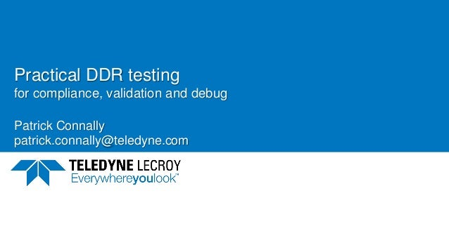 Practical DDR testing for compliance, validation and debug Patrick Connally patrick.connally@teledyne.com