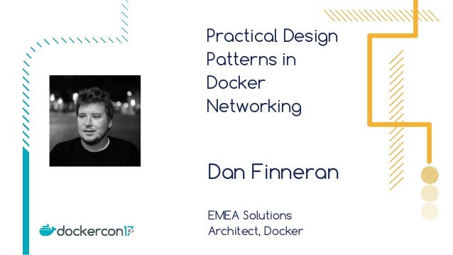 Practical Design Patterns in Docker Networking Dan Finneran EMEA Solutions Architect, Docker
