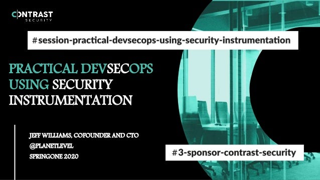 PRACTICAL DEVSECOPS USING SECURITY INSTRUMENTATION JEFF WILLIAMS, COFOUNDER AND CTO @PLANETLEVEL SPRINGONE 2020