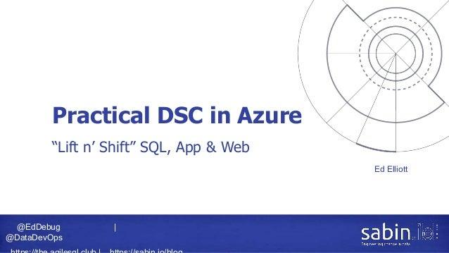 """@EdDebug   @DataDevOps Practical DSC in Azure Ed Elliott """"Lift n' Shift"""" SQL, App & Web"""