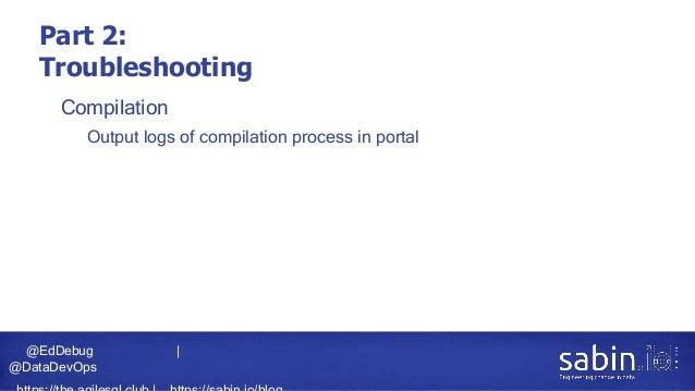 @EdDebug   @DataDevOps Part 2: Troubleshooting • Compilation • Output logs of compilation process in portal