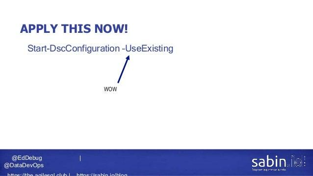 @EdDebug   @DataDevOps APPLY THIS NOW! • Start-DscConfiguration –UseExisting WOW