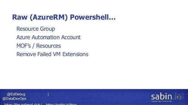 @EdDebug   @DataDevOps Raw (AzureRM) Powershell… • Resource Group • Azure Automation Account • MOF's / Resources • Remove ...