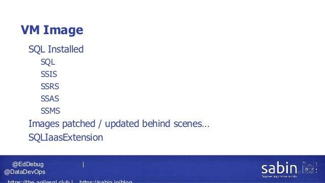 @EdDebug   @DataDevOps VM Image • SQL Installed • SQL • SSIS • SSRS • SSAS • SSMS • Images patched / updated behind scenes...
