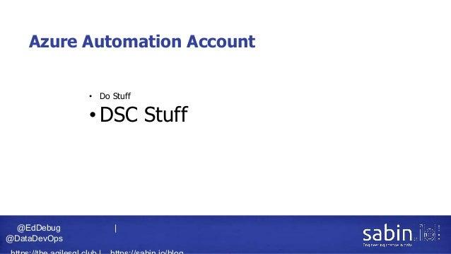 @EdDebug   @DataDevOps Azure Automation Account • Do Stuff • DSC Stuff