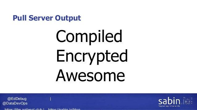 @EdDebug   @DataDevOps Pull Server Output Compiled Encrypted Awesome
