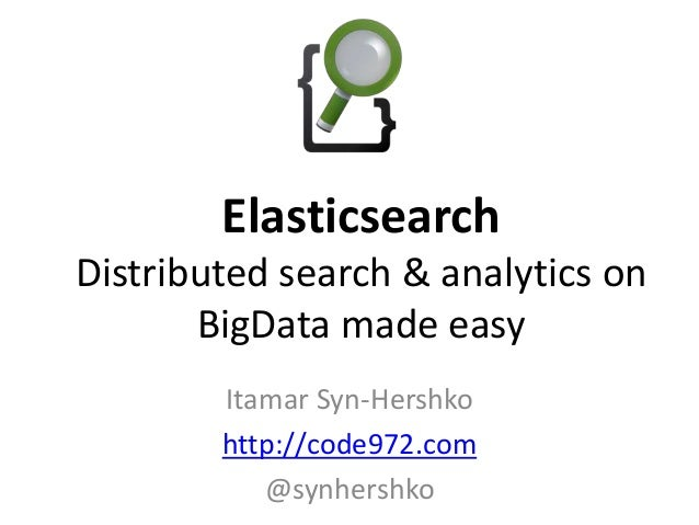 Itamar Syn-Hershko http://code972.com @synhershko Elasticsearch Distributed search & analytics on BigData made easy