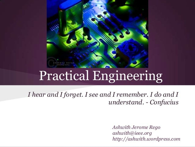 Practical EngineeringI hear and I forget. I see and I remember. I do and I                             understand. - Confu...
