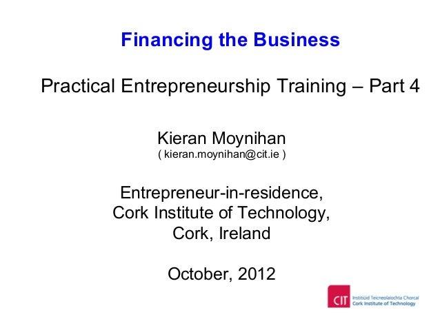 Financing the Business Practical Entrepreneurship Training – Part 4 Kieran Moynihan ( kieran.moynihan@cit.ie ) Entrepreneu...