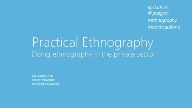 @sladner @pssigchi #ethnography #practicalethno Practical Ethnography Doing ethnography in the private sector Sam Ladner, ...