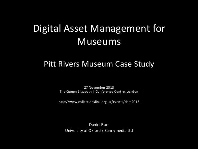 Digital Asset Management for Museums Pitt Rivers Museum Case Study 27 November 2013 The Queen Elizabeth II Conference Cent...
