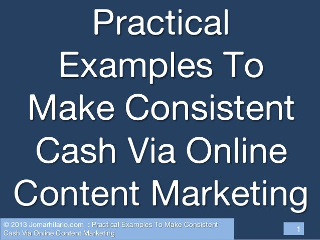 Practical Examples To Make Consistent Cash Via Online Content Marketing 1 © 2013 Jomarhilario.com : Practical Examples To ...
