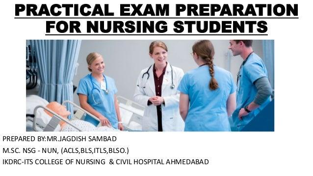 PRACTICAL EXAM PREPARATION FOR NURSING STUDENTS PREPARED BY:MR.JAGDISH SAMBAD M.SC. NSG - NUN, (ACLS,BLS,ITLS,BLSO.) IKDRC...