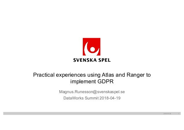 Magnus.Runesson@svenskaspel.se DataWorks Summit 2018-04-19 Practical experiences using Atlas and Ranger to implement GDPR ...