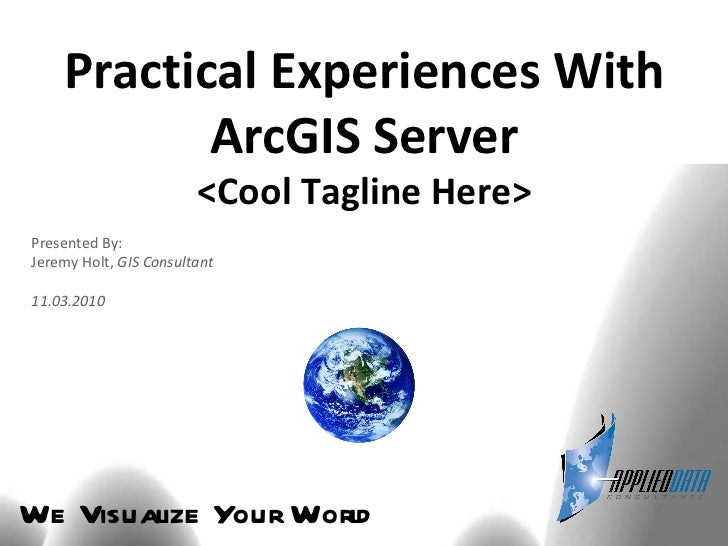 We Visualize Your World Practical Experiences With ArcGIS Server <Cool Tagline Here> Presented By: Jeremy Holt,  GIS Consu...