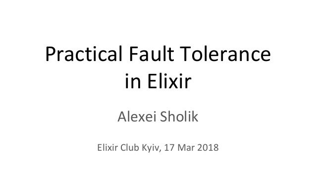 Practical Fault Tolerance in Elixir Alexei Sholik Elixir Club Kyiv, 17 Mar 2018