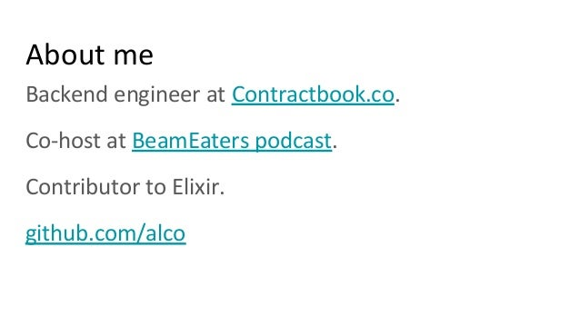 About me Backend engineer at Contractbook.co. Co-host at BeamEaters podcast. Contributor to Elixir. github.com/alco