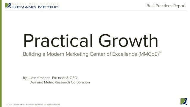 Practical GrowthBuilding a Modern Marketing Center of Excellence (MMCoE) TM Best Practices Report by: Jesse Hopps, Founder...