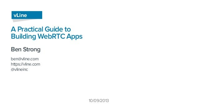 A Practical Guide to Building WebRTC Apps Ben Strong ben@vline.com https://vline.com @vlineinc vLine 10/09/2013