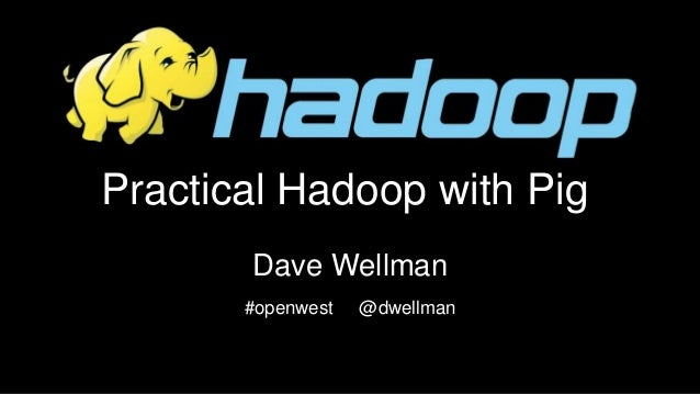 Practical Hadoop with Pig Dave Wellman #openwest @dwellman