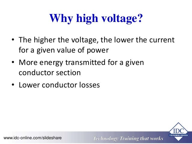Why high voltage?  • The higher the voltage, the lower the current  for a given value of power  • More energy transmitted ...