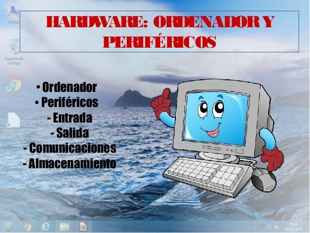 HARDWARE: ORDENADORY PERIFÉRICOS ● Ordenador ● Periféricos - Entrada - Salida - Comunicaciones - Almacenamiento