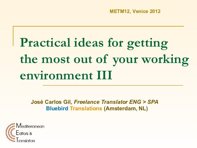 METM12, Venice 2012Practical ideas for gettingthe most out of your workingenvironment III José Carlos Gil, Freelance Trans...