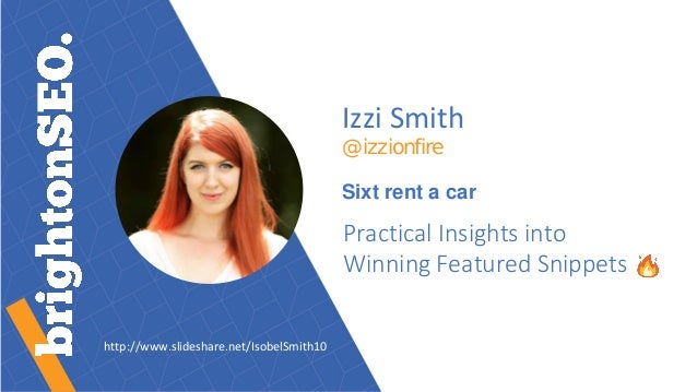 Izzi Smith @izzionfire Sixt rent a car Practical Insights into Winning Featured Snippets http://www.slideshare.net/IsobelS...