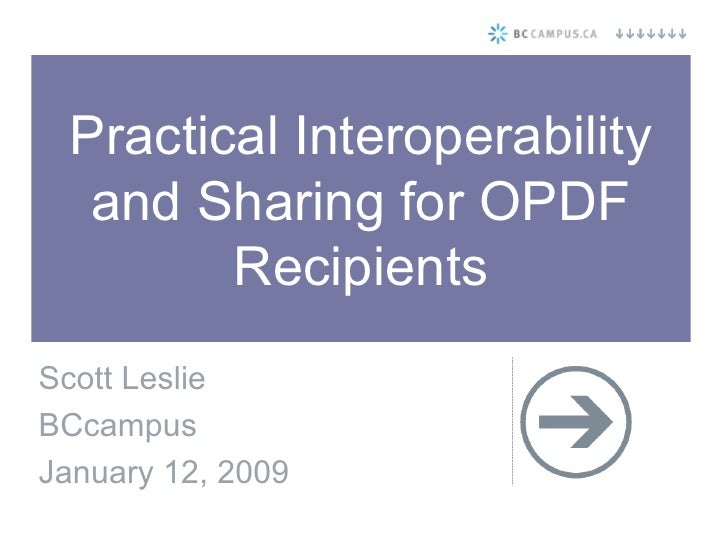Practical Interoperability and Sharing for OPDF Recipients Scott Leslie BCcampus January 12, 2009