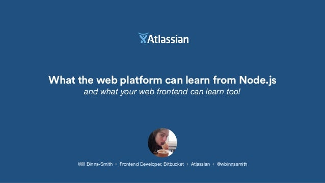 What the web platform can learn from Node.js and what your web frontend can learn too! Will Binns-Smith • Frontend Develop...